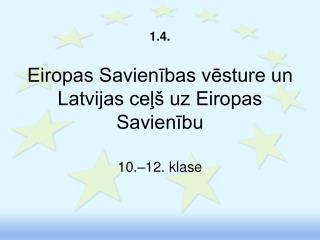 1.4.  Eiropas Savienibas vesture un Latvijas cel  uz Eiropas Savienibu