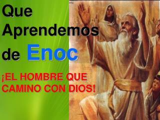 Que Aprendemos de Enoc   EL HOMBRE QUE CAMINO CON DIOS