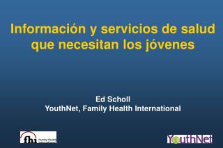 Informaci n y servicios de salud que necesitan los j venes    Ed Scholl YouthNet, Family Health International