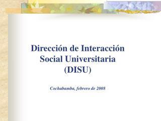 Direcci n de Interacci n Social Universitaria DISU  Cochabamba, febrero de 2008