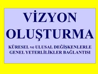 VIZYON  OLUSTURMA K RESEL ve ULUSAL DEGISKENLERLE GENEL YETERLILIKLER BAGLANTISI
