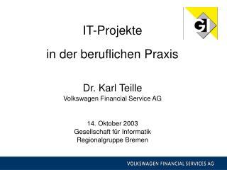 IT-Projekte   in der beruflichen Praxis   Dr. Karl Teille Volkswagen Financial Service AG   14. Oktober 2003 Gesellschaf