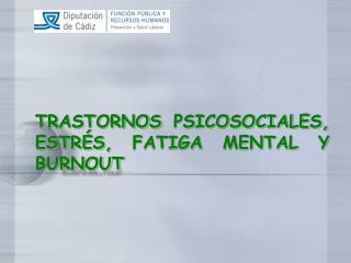 TRASTORNOS PSICOSOCIALES,ESTR S, FATIGA MENTAL Y     BURNOUT