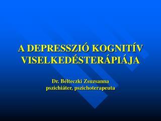 A DEPRESSZI  KOGNIT V VISELKED STER PI JA  Dr. B lteczki Zsuzsanna pszichi ter, pszichoterapeuta