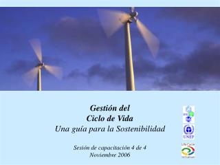 Gesti n del Ciclo de Vida Una gu a para la Sostenibilidad  Sesi n de capacitaci n 4 de 4 Noviembre 2006