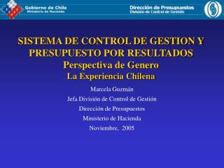 SISTEMA DE CONTROL DE GESTION Y PRESUPUESTO POR RESULTADOS Perspectiva de Genero La Experiencia Chilena