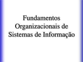 Fundamentos Organizacionais de Sistemas de Informa  o