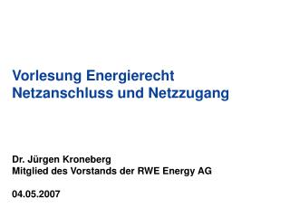 Vorlesung Energierecht Netzanschluss und Netzzugang    Dr. J rgen Kroneberg Mitglied des Vorstands der RWE Energy AG  04