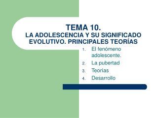 TEMA 10. LA ADOLESCENCIA Y SU SIGNIFICADO EVOLUTIVO. PRINCIPALES TEOR AS