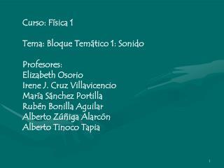 Curso: F sica 1  Tema: Bloque Tem tico 1: Sonido    Profesores: Elizabeth Osorio Irene J. Cruz Villavicencio Mar a S nch