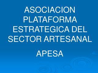 ASOCIACION PLATAFORMA ESTRATEGICA DEL SECTOR ARTESANAL  APESA