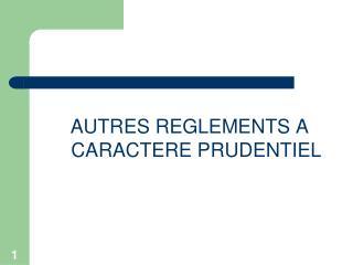 AUTRES REGLEMENTS A CARACTERE PRUDENTIEL