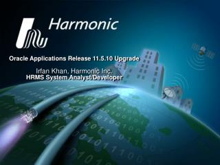Oracle Applications Release 11.5.10 Upgrade   Irfan Khan, Harmonic Inc. HRMS System Analyst