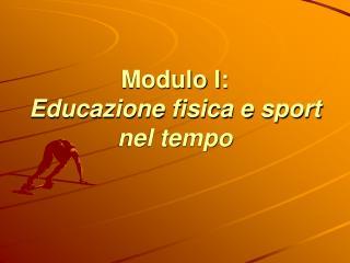 Modulo I:  Educazione fisica e sport  nel tempo