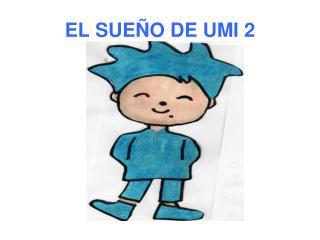 EL SUE O DE UMI 2
