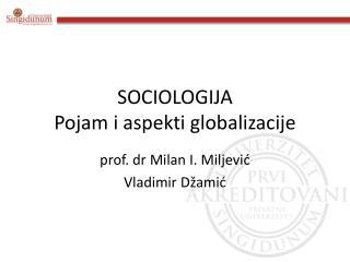 SOCIOLOGIJA Pojam i aspekti globalizacije