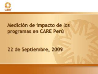 Medici n de impacto de los  programas en CARE Per    22 de Septiembre, 2009