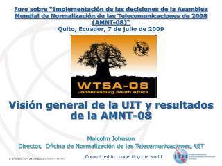 Visi n general de la UIT y resultados de la AMNT-08     Malcolm Johnson Director,  Oficina de Normalizaci n de las Telec
