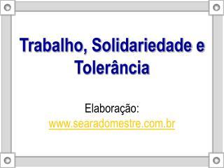 Trabalho, Solidariedade e Toler ncia  Elabora  o: searadomestre.br