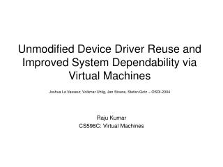 Unmodified Device Driver Reuse and Improved System Dependability via Virtual Machines  Joshua Le Vasseur, Volkmar Uhlig,