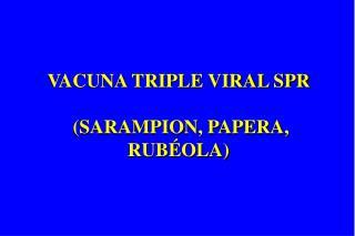 VACUNA TRIPLE VIRAL SPR   SARAMPION, PAPERA, RUB OLA