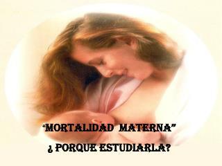 MORTALIDAD  Materna    Porque Estudiarla