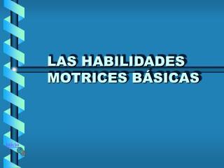 LAS HABILIDADES  MOTRICES B SICAS
