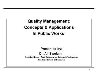 Quality Management: Concepts  Applications In Public Works    Presented by: Dr. Ali Swelam  Assistant Dean   Arab Academ