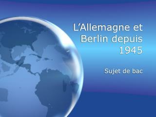 L Allemagne et Berlin depuis 1945