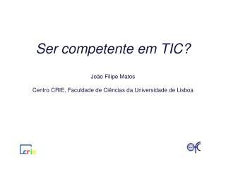 Ser competente em TIC  Jo o Filipe Matos  Centro CRIE, Faculdade de Ci ncias da Universidade de Lisboa