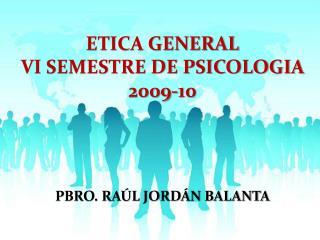 ETICA GENERAL VI SEMESTRE DE PSICOLOGIA 2009-10      PBRO. RA L JORD N BALANTA