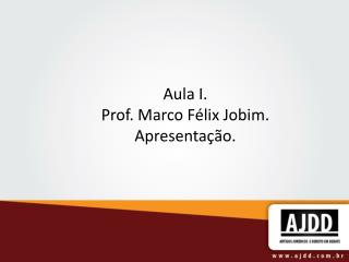 Aula I. Prof. Marco F lix Jobim. Apresenta  o.