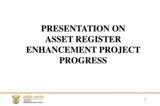 PRESENTATION ON  ASSET REGISTER ENHANCEMENT PROJECT  PROGRESS