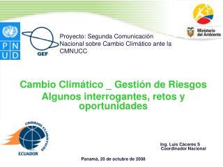 Cambio Clim tico _ Gesti n de Riesgos Algunos interrogantes, retos y oportunidades             Ing. Luis C ceres S