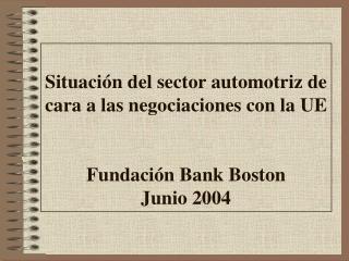 Situaci n del sector automotriz de cara a las negociaciones con la UE   Fundaci n Bank Boston  Junio 2004
