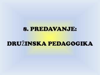 8. PREDAVANJE:  DRU INSKA PEDAGOGIKA