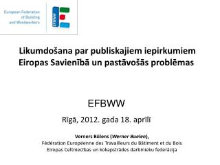 Likumdo ana par publiskajiem iepirkumiem Eiropas Savieniba un pastavo as problemas     EFBWW  Riga, 2012. gada 18. apri