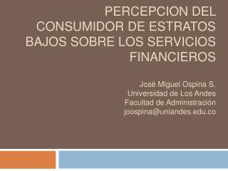 PERCEPCION DEL CONSUMIDOR DE ESTRATOS BAJOS SOBRE LOS SERVICIOS FINANCIEROS    Jos  Miguel Ospina S. Universidad de Los