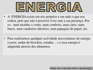A  ENERGIA existe em n s pr prios e em tudo o que nos rodeia, pelo que n o   poss vel viver sem a sua presen a. Por ex.: