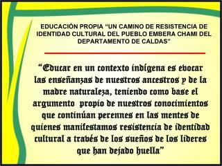EDUCACI N PROPIA  UN CAMINO DE RESISTENCIA DE IDENTIDAD CULTURAL DEL PUEBLO EMBERA CHAMI DEL DEPARTAMENTO DE CALDAS
