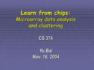 Learn from chips:  Microarray data analysis  and clustering  CS 374  Yu Bai Nov. 16, 2004