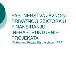 PARTNERSTVA JAVNOG I PRIVATNOG SEKTORA U FINANSIRANJU INFRASTRUKTURNIH PROJEKATA Public and Private Partnerships - PPP