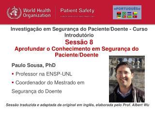 Paulo Sousa, PhD Professor na ENSP-UNL Coordenador do Mestrado em  Seguran a do Doente