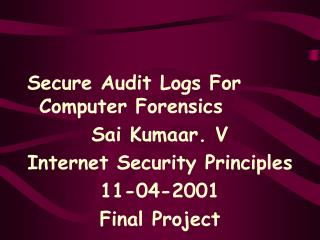 Secure Audit Logs For Computer Forensics Sai Kumaar. V Internet Security Principles 11-04-2001 Final Project