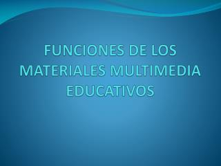 FUNCIONES DE LOS MATERIALES MULTIMEDIA EDUCATIVOS