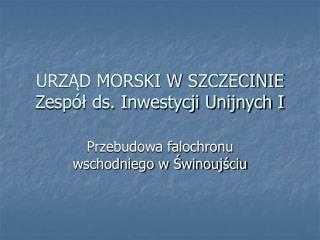 URZAD MORSKI W SZCZECINIE Zesp l ds. Inwestycji Unijnych I