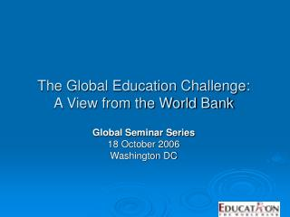 The Global Education Challenge:   A View from the World Bank