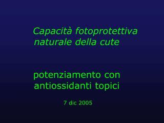 Capacit  fotoprotettiva naturale della cute    potenziamento con antiossidanti topici   7 dic 2005