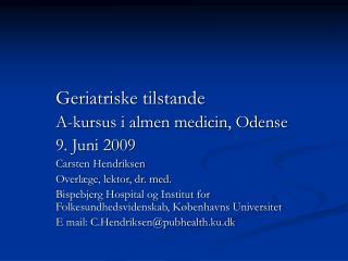 Geriatriske tilstande   A-kursus i almen medicin, Odense   9. Juni 2009   Carsten Hendriksen   Overl ge, lektor, dr. med