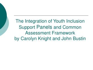 The Integration of Youth Inclusion Support Panels and Common Assessment Framework by Carolyn Knight and John Bustin